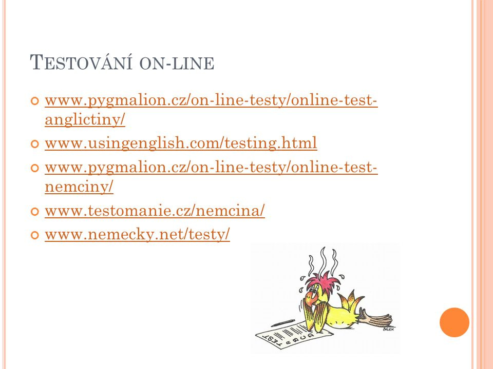 T ESTOVÁNÍ ON - LINE www.pygmalion.cz/on-line-testy/online-test- anglictiny/ www.usingenglish.com/testing.html www.pygmalion.cz/on-line-testy/online-t