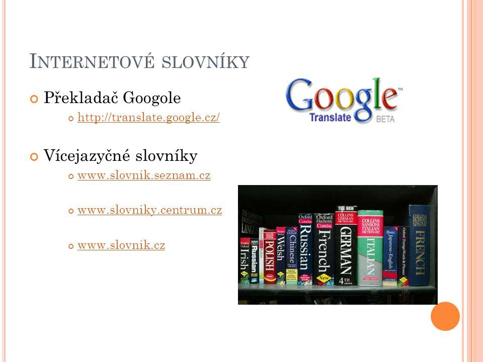 I NTERNETOVÉ SLOVNÍKY Překladač Googole http://translate.google.cz/ Vícejazyčné slovníky www.slovnik.seznam.cz www.slovniky.centrum.cz www.slovnik.cz