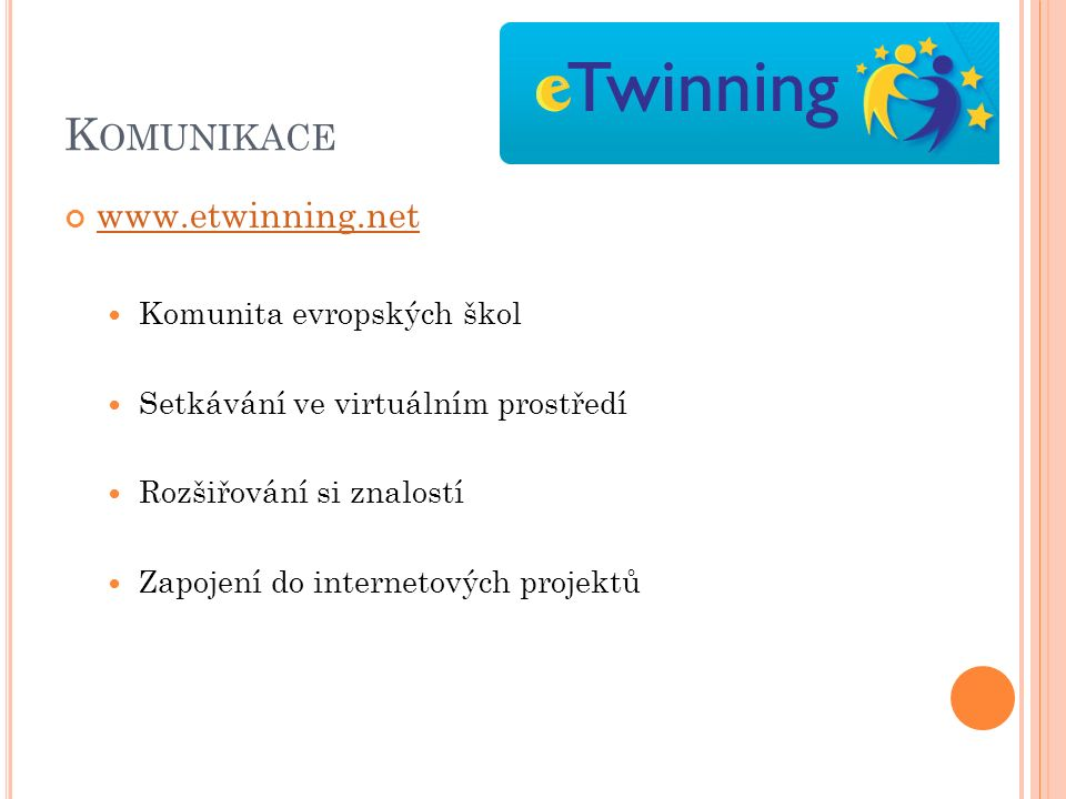 K OMUNIKACE www.etwinning.net Komunita evropských škol Setkávání ve virtuálním prostředí Rozšiřování si znalostí Zapojení do internetových projektů