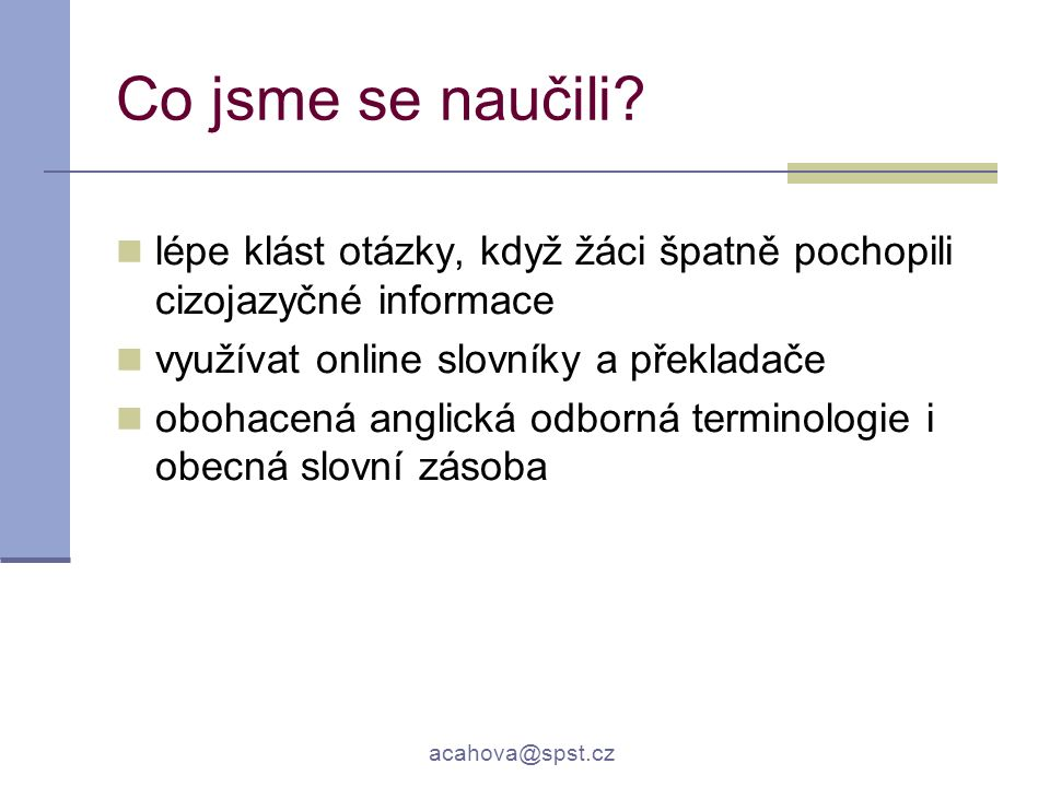 acahova@spst.cz Co jsme se naučili? lépe klást otázky, když žáci špatně pochopili cizojazyčné informace využívat online slovníky a překladače obohacen