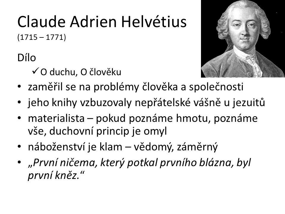 """Claude Adrien Helvétius (1715 – 1771) Dílo O duchu, O člověku zaměřil se na problémy člověka a společnosti jeho knihy vzbuzovaly nepřátelské vášně u jezuitů materialista – pokud poznáme hmotu, poznáme vše, duchovní princip je omyl náboženství je klam – vědomý, záměrný """"První ničema, který potkal prvního blázna, byl první kněz."""