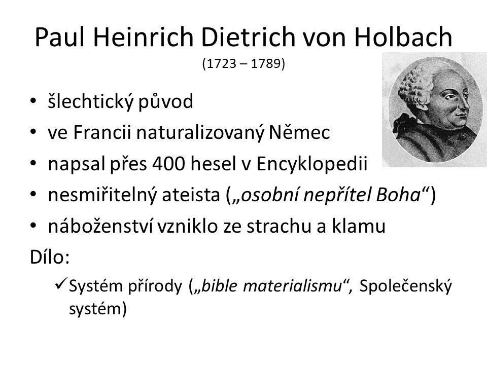 """Paul Heinrich Dietrich von Holbach (1723 – 1789) šlechtický původ ve Francii naturalizovaný Němec napsal přes 400 hesel v Encyklopedii nesmiřitelný ateista (""""osobní nepřítel Boha ) náboženství vzniklo ze strachu a klamu Dílo: Systém přírody (""""bible materialismu , Společenský systém)"""