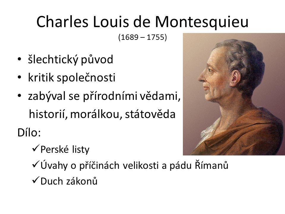 Charles Louis de Montesquieu (1689 – 1755) šlechtický původ kritik společnosti zabýval se přírodními vědami, historií, morálkou, státověda Dílo: Perské listy Úvahy o příčinách velikosti a pádu Římanů Duch zákonů