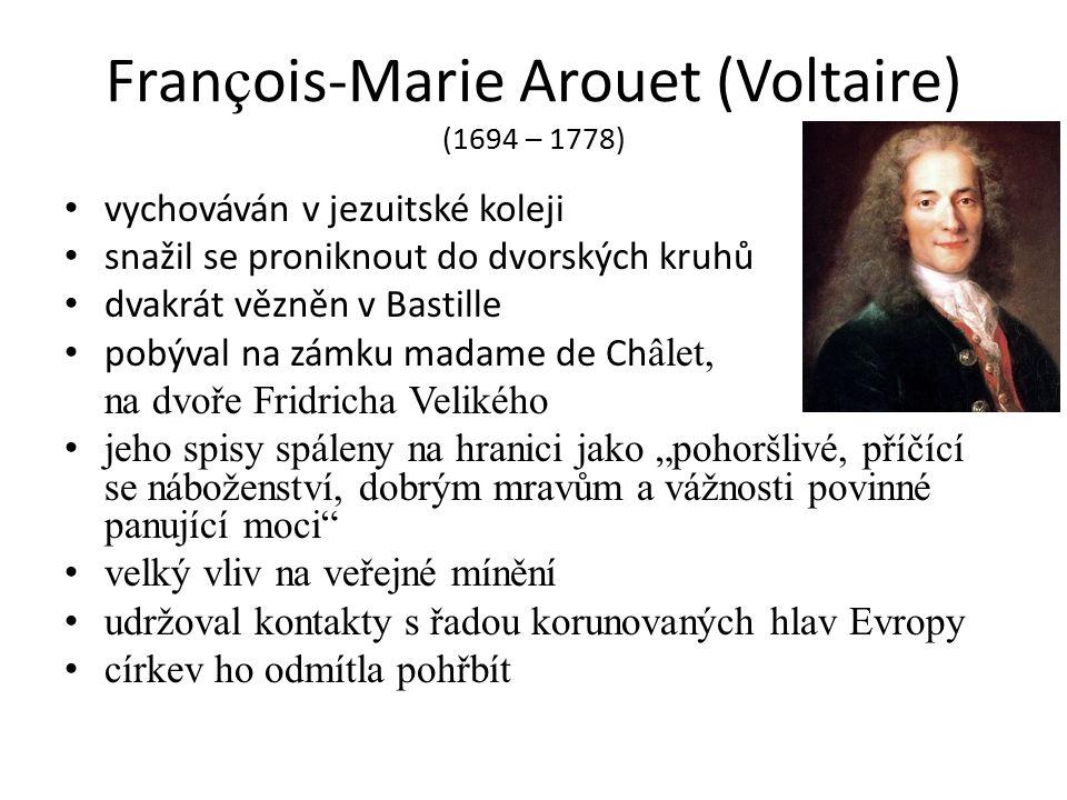 """Fran ç ois-Marie Arouet (Voltaire) (1694 – 1778) vychováván v jezuitské koleji snažil se proniknout do dvorských kruhů dvakrát vězněn v Bastille pobýval na zámku madame de Ch âlet, na dvoře Fridricha Velikého jeho spisy spáleny na hranici jako """"pohoršlivé, příčící se náboženství, dobrým mravům a vážnosti povinné panující moci velký vliv na veřejné mínění udržoval kontakty s řadou korunovaných hlav Evropy církev ho odmítla pohřbít"""