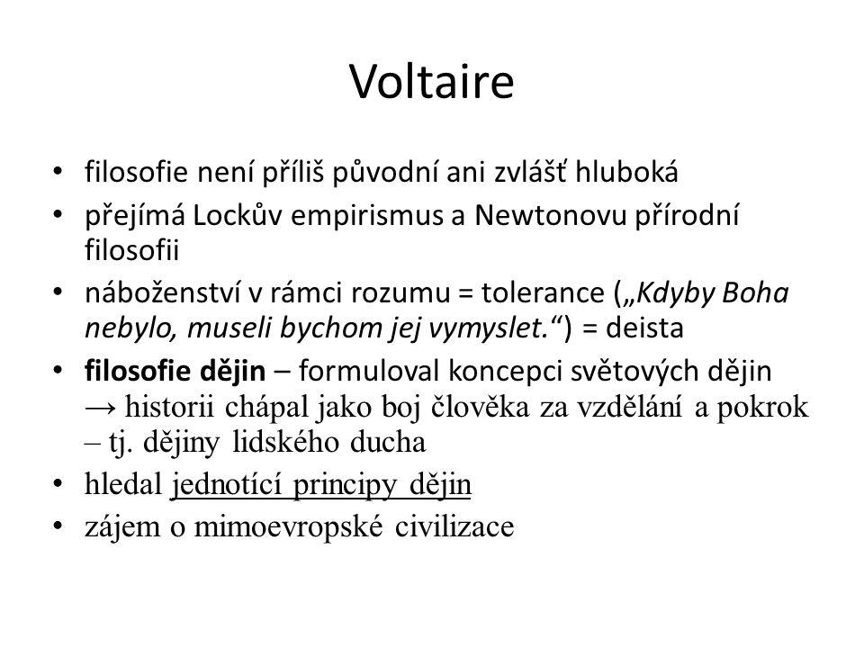 """Voltaire filosofie není příliš původní ani zvlášť hluboká přejímá Lockův empirismus a Newtonovu přírodní filosofii náboženství v rámci rozumu = tolerance (""""Kdyby Boha nebylo, museli bychom jej vymyslet. ) = deista filosofie dějin – formuloval koncepci světových dějin → historii chápal jako boj člověka za vzdělání a pokrok – tj."""