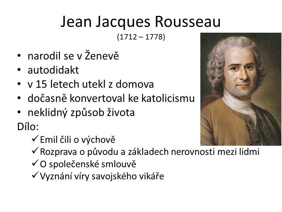 Jean Jacques Rousseau (1712 – 1778) narodil se v Ženevě autodidakt v 15 letech utekl z domova dočasně konvertoval ke katolicismu neklidný způsob života Dílo: Emil čili o výchově Rozprava o původu a základech nerovnosti mezi lidmi O společenské smlouvě Vyznání víry savojského vikáře