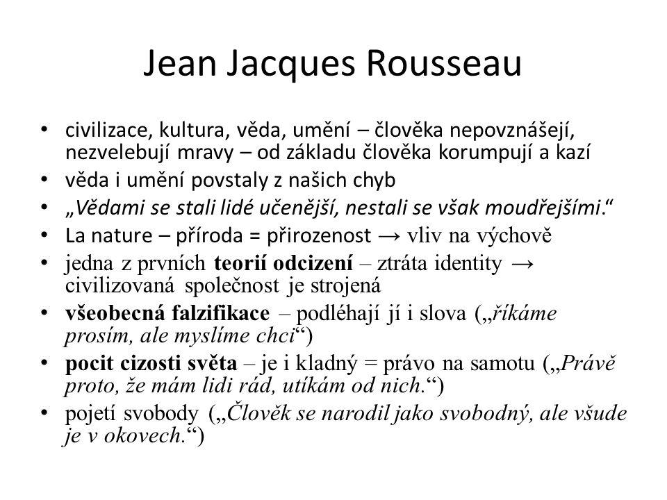 """Jean Jacques Rousseau civilizace, kultura, věda, umění – člověka nepovznášejí, nezvelebují mravy – od základu člověka korumpují a kazí věda i umění povstaly z našich chyb """"Vědami se stali lidé učenější, nestali se však moudřejšími. La nature – příroda = přirozenost → vliv na výchově jedna z prvních teorií odcizení – ztráta identity → civilizovaná společnost je strojená všeobecná falzifikace – podléhají jí i slova (""""říkáme prosím, ale myslíme chci ) pocit cizosti světa – je i kladný = právo na samotu (""""Právě proto, že mám lidi rád, utíkám od nich. ) pojetí svobody (""""Člověk se narodil jako svobodný, ale všude je v okovech. )"""