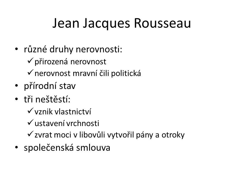 Jean Jacques Rousseau různé druhy nerovnosti: přirozená nerovnost nerovnost mravní čili politická přírodní stav tři neštěstí: vznik vlastnictví ustavení vrchnosti zvrat moci v libovůli vytvořil pány a otroky společenská smlouva