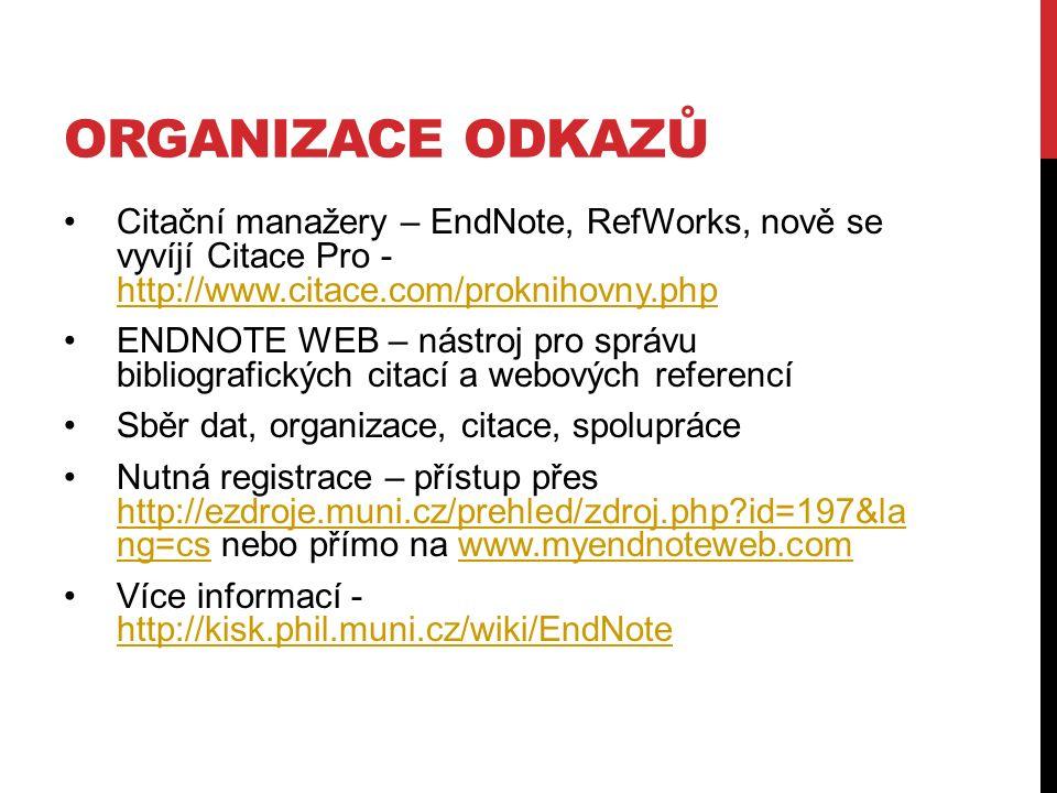 ORGANIZACE ODKAZŮ Citační manažery – EndNote, RefWorks, nově se vyvíjí Citace Pro - http://www.citace.com/proknihovny.php http://www.citace.com/proknihovny.php ENDNOTE WEB – nástroj pro správu bibliografických citací a webových referencí Sběr dat, organizace, citace, spolupráce Nutná registrace – přístup přes http://ezdroje.muni.cz/prehled/zdroj.php?id=197&la ng=cs nebo přímo na www.myendnoteweb.com http://ezdroje.muni.cz/prehled/zdroj.php?id=197&la ng=cswww.myendnoteweb.com Více informací - http://kisk.phil.muni.cz/wiki/EndNote http://kisk.phil.muni.cz/wiki/EndNote