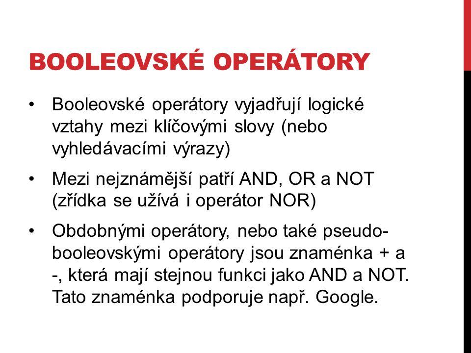 BOOLEOVSKÉ OPERÁTORY Booleovské operátory vyjadřují logické vztahy mezi klíčovými slovy (nebo vyhledávacími výrazy) Mezi nejznámější patří AND, OR a NOT (zřídka se užívá i operátor NOR) Obdobnými operátory, nebo také pseudo- booleovskými operátory jsou znaménka + a -, která mají stejnou funkci jako AND a NOT.