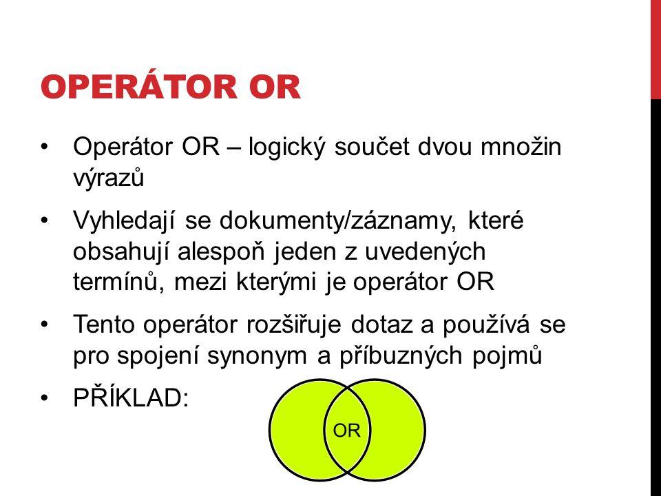 OPERÁTOR OR Operátor OR – logický součet dvou množin výrazů Vyhledají se dokumenty/záznamy, které obsahují alespoň jeden z uvedených termínů, mezi kterými je operátor OR Tento operátor rozšiřuje dotaz a používá se pro spojení synonym a příbuzných pojmů PŘÍKLAD: