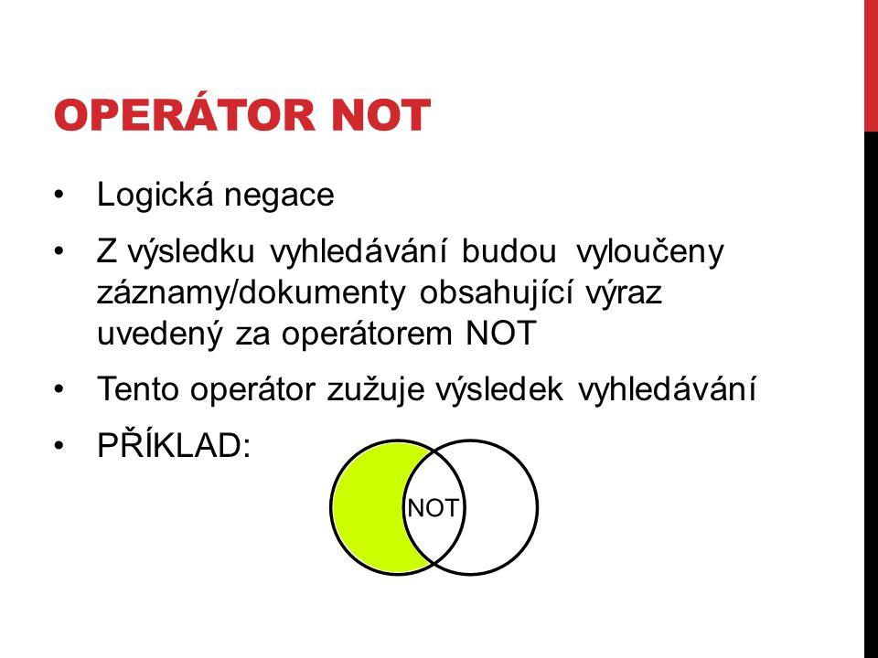 OPERÁTOR NOT Logická negace Z výsledku vyhledávání budou vyloučeny záznamy/dokumenty obsahující výraz uvedený za operátorem NOT Tento operátor zužuje výsledek vyhledávání PŘÍKLAD: