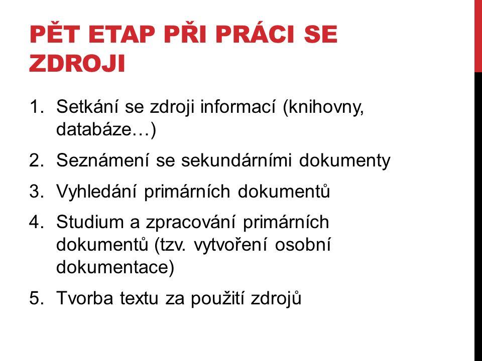 PĚT ETAP PŘI PRÁCI SE ZDROJI 1.Setkání se zdroji informací (knihovny, databáze…) 2.Seznámení se sekundárními dokumenty 3.Vyhledání primárních dokumentů 4.Studium a zpracování primárních dokumentů (tzv.