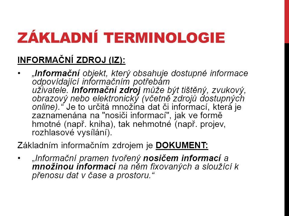 """ZÁKLADNÍ TERMINOLOGIE INFORMAČNÍ ZDROJ (IZ): """"Informační objekt, který obsahuje dostupné informace odpovídající informačním potřebám uživatele."""