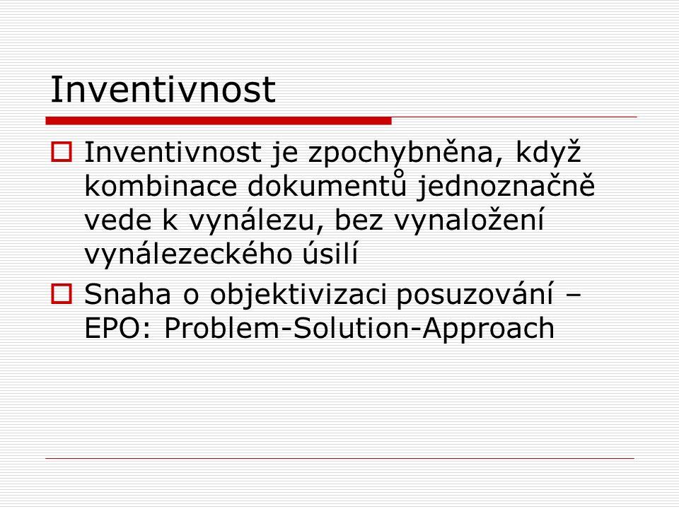 Inventivnost  Inventivnost je zpochybněna, když kombinace dokumentů jednoznačně vede k vynálezu, bez vynaložení vynálezeckého úsilí  Snaha o objektivizaci posuzování – EPO: Problem-Solution-Approach