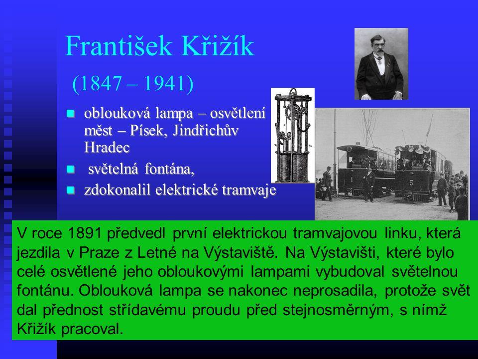 František Křižík (1847 – 1941) oblouková lampa – osvětlení měst – Písek, Jindřichův Hradec oblouková lampa – osvětlení měst – Písek, Jindřichův Hradec světelná fontána, světelná fontána, zdokonalil elektrické tramvaje zdokonalil elektrické tramvaje V roce 1891 předvedl první elektrickou tramvajovou linku, která jezdila v Praze z Letné na Výstaviště.