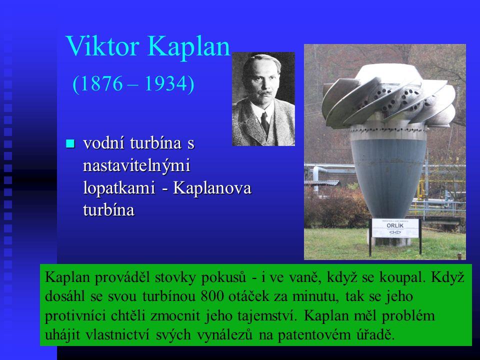 Viktor Kaplan (1876 – 1934) vodní turbína s nastavitelnými lopatkami - Kaplanova turbína vodní turbína s nastavitelnými lopatkami - Kaplanova turbína Kaplan prováděl stovky pokusů - i ve vaně, když se koupal.