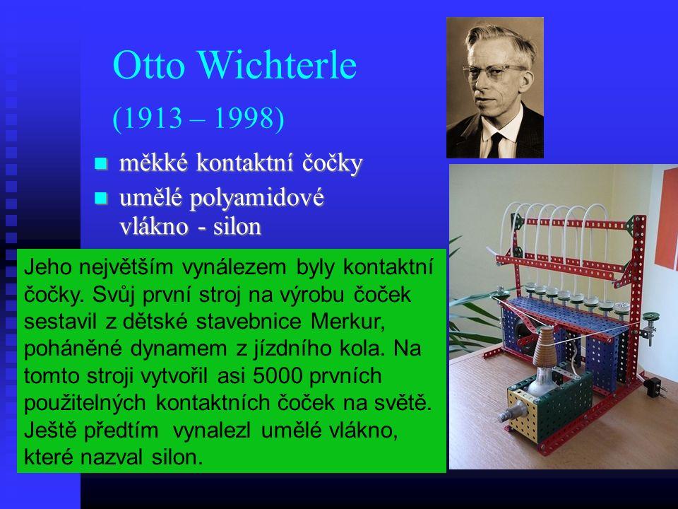 Otto Wichterle (1913 – 1998) měkké kontaktní čočky měkké kontaktní čočky umělé polyamidové vlákno - silon umělé polyamidové vlákno - silon Jeho největším vynálezem byly kontaktní čočky.