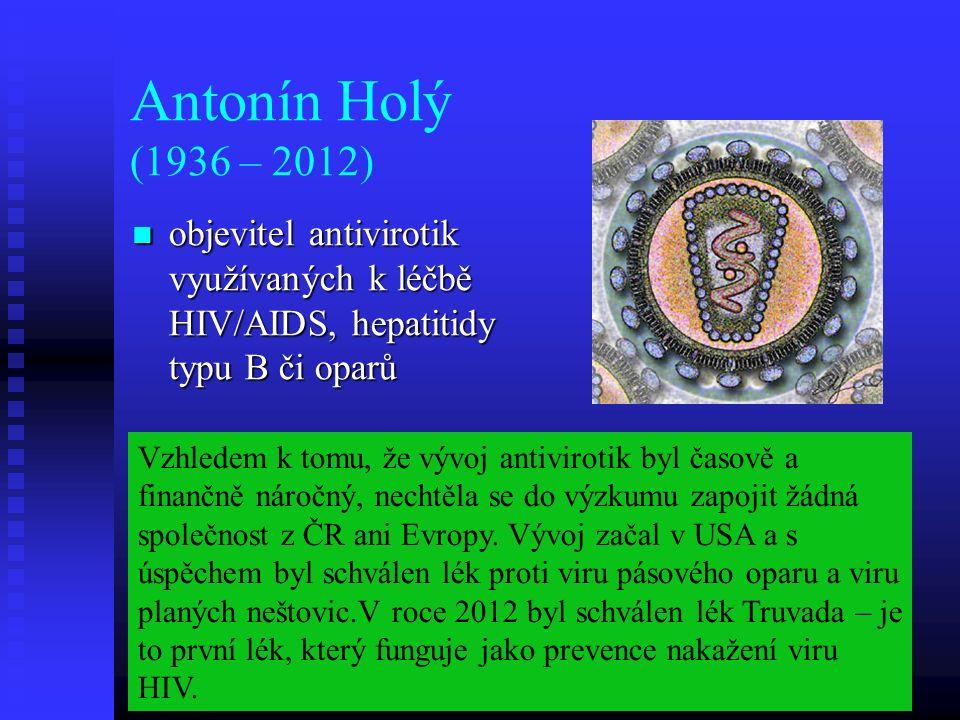 Antonín Holý (1936 – 2012) objevitel antivirotik využívaných k léčbě HIV/AIDS, hepatitidy typu B či oparů objevitel antivirotik využívaných k léčbě HIV/AIDS, hepatitidy typu B či oparů Vzhledem k tomu, že vývoj antivirotik byl časově a finančně náročný, nechtěla se do výzkumu zapojit žádná společnost z ČR ani Evropy.