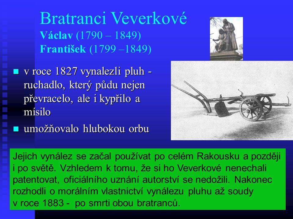 Bratranci Veverkové Václav (1790 – 1849) František (1799 –1849) v roce 1827 vynalezli pluh - ruchadlo, který půdu nejen převracelo, ale i kypřilo a mísilo v roce 1827 vynalezli pluh - ruchadlo, který půdu nejen převracelo, ale i kypřilo a mísilo umožňovalo hlubokou orbu umožňovalo hlubokou orbu Jejich vynález se začal používat po celém Rakousku a později i po světě.