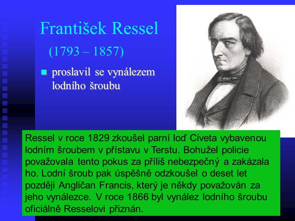 František Ressel (1793 – 1857) proslavil se vynálezem lodního šroubu proslavil se vynálezem lodního šroubu Ressel v roce 1829 zkoušel parní loď Civeta vybavenou lodním šroubem v přístavu v Terstu.