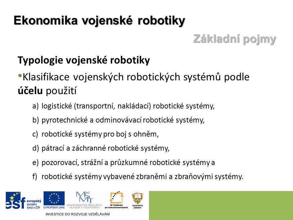 Typologie vojenské robotiky Klasifikace vojenských robotických systémů podle účelu použití a)logistické (transportní, nakládací) robotické systémy, b)pyrotechnické a odminovávací robotické systémy, c)robotické systémy pro boj s ohněm, d)pátrací a záchranné robotické systémy, e)pozorovací, strážní a průzkumné robotické systémy a f)robotické systémy vybavené zbraněmi a zbraňovými systémy.