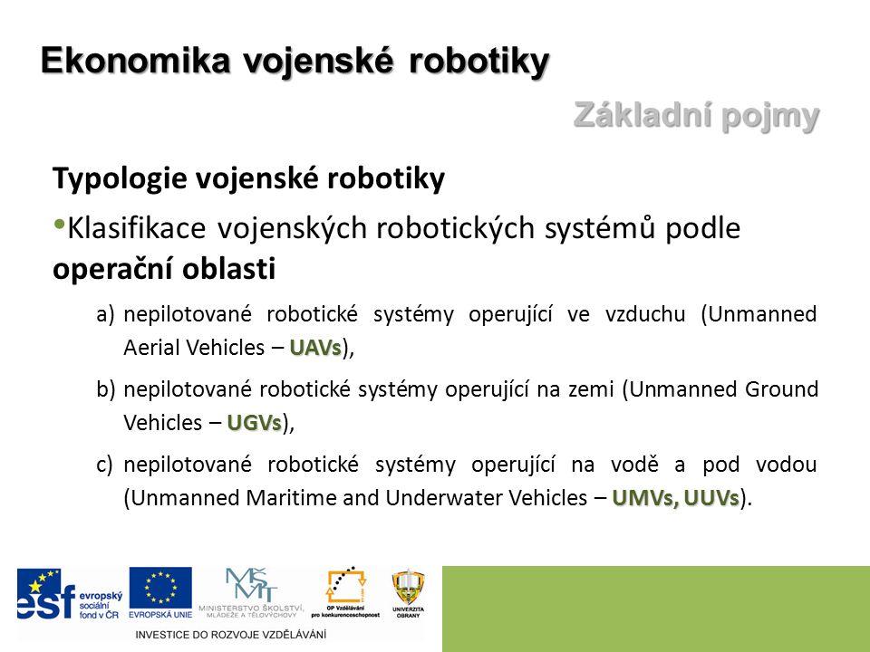 Typologie vojenské robotiky Klasifikace vojenských robotických systémů podle operační oblasti UAVs a)nepilotované robotické systémy operující ve vzduchu (Unmanned Aerial Vehicles – UAVs), UGVs b)nepilotované robotické systémy operující na zemi (Unmanned Ground Vehicles – UGVs), UMVs, UUVs c)nepilotované robotické systémy operující na vodě a pod vodou (Unmanned Maritime and Underwater Vehicles – UMVs, UUVs).