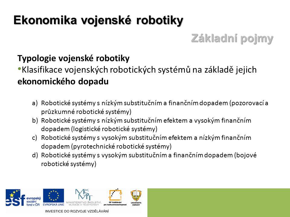 Typologie vojenské robotiky Klasifikace vojenských robotických systémů na základě jejich ekonomického dopadu a)Robotické systémy s nízkým substitučním a finančním dopadem (pozorovací a průzkumné robotické systémy) b)Robotické systémy s nízkým substitučním efektem a vysokým finančním dopadem (logistické robotické systémy) c)Robotické systémy s vysokým substitučním efektem a nízkým finančním dopadem (pyrotechnické robotické systémy) d)Robotické systémy s vysokým substitučním a finančním dopadem (bojové robotické systémy) Ekonomika vojenské robotiky Základní pojmy