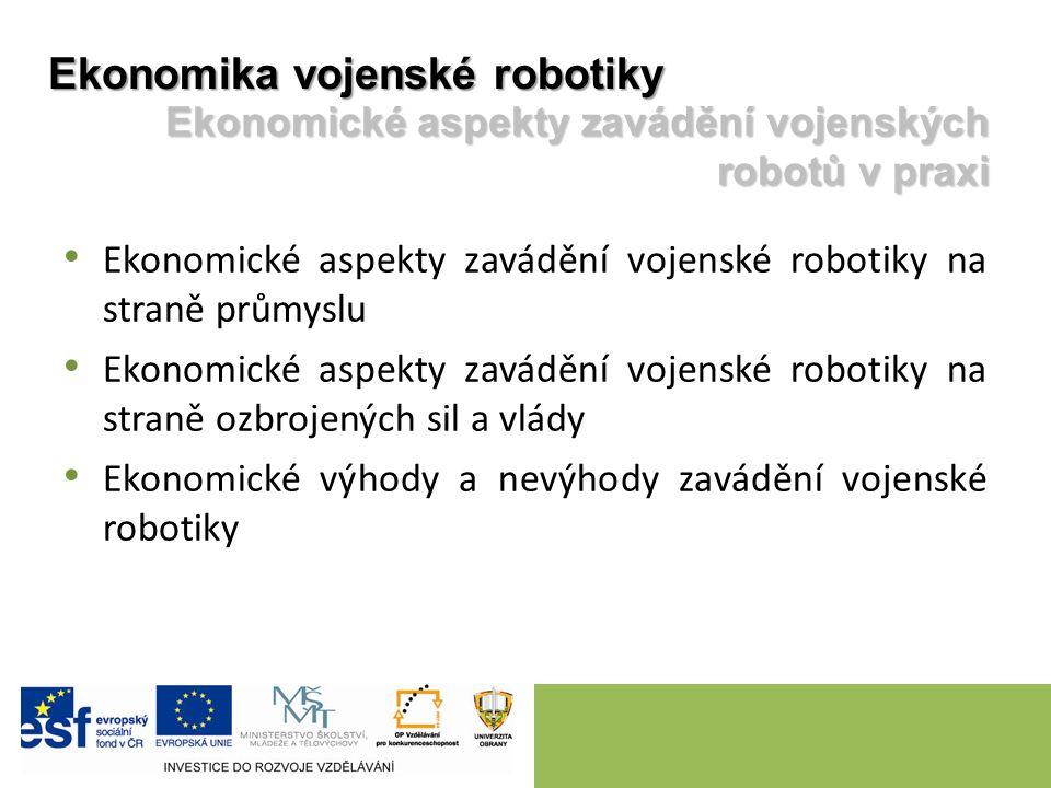Ekonomické aspekty zavádění vojenské robotiky na straně průmyslu Ekonomické aspekty zavádění vojenské robotiky na straně ozbrojených sil a vlády Ekonomické výhody a nevýhody zavádění vojenské robotiky Ekonomika vojenské robotiky Ekonomické aspekty zavádění vojenských robotů v praxi