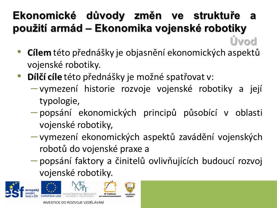 Cílem Cílem této přednášky je objasnění ekonomických aspektů vojenské robotiky. Dílčí cíle Dílčí cíle této přednášky je možné spatřovat v: – vymezení