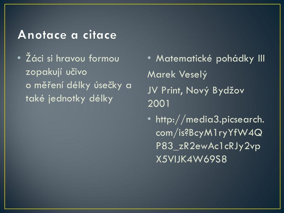 Žáci si hravou formou zopakují učivo o měření délky úsečky a také jednotky délky Matematické pohádky III Marek Veselý JV Print, Nový Bydžov 2001 http://media3.picsearch.