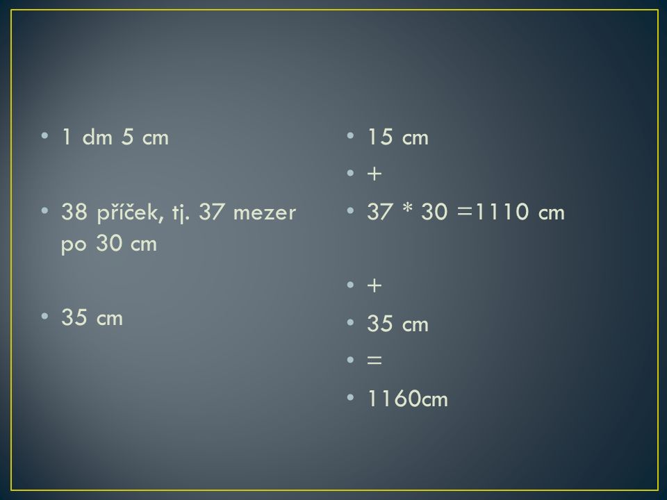 1 dm 5 cm 38 příček, tj. 37 mezer po 30 cm 35 cm 15 cm + 37 * 30 =1110 cm + 35 cm = 1160cm