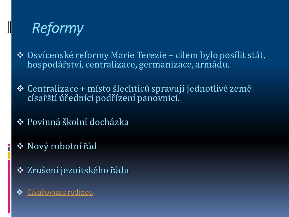 Reformy  Osvícenské reformy Marie Terezie – cílem bylo posílit stát, hospodářství, centralizace, germanizace, armádu.