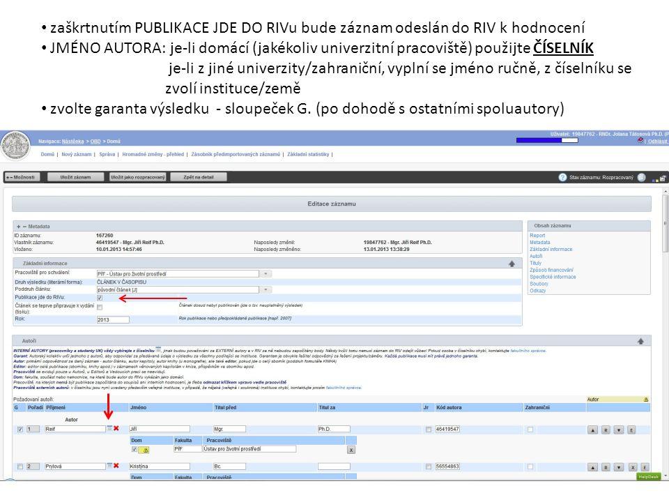 zaškrtnutím PUBLIKACE JDE DO RIVu bude záznam odeslán do RIV k hodnocení JMÉNO AUTORA: je-li domácí (jakékoliv univerzitní pracoviště) použijte ČÍSELNÍK je-li z jiné univerzity/zahraniční, vyplní se jméno ručně, z číselníku se zvolí instituce/země zvolte garanta výsledku - sloupeček G.