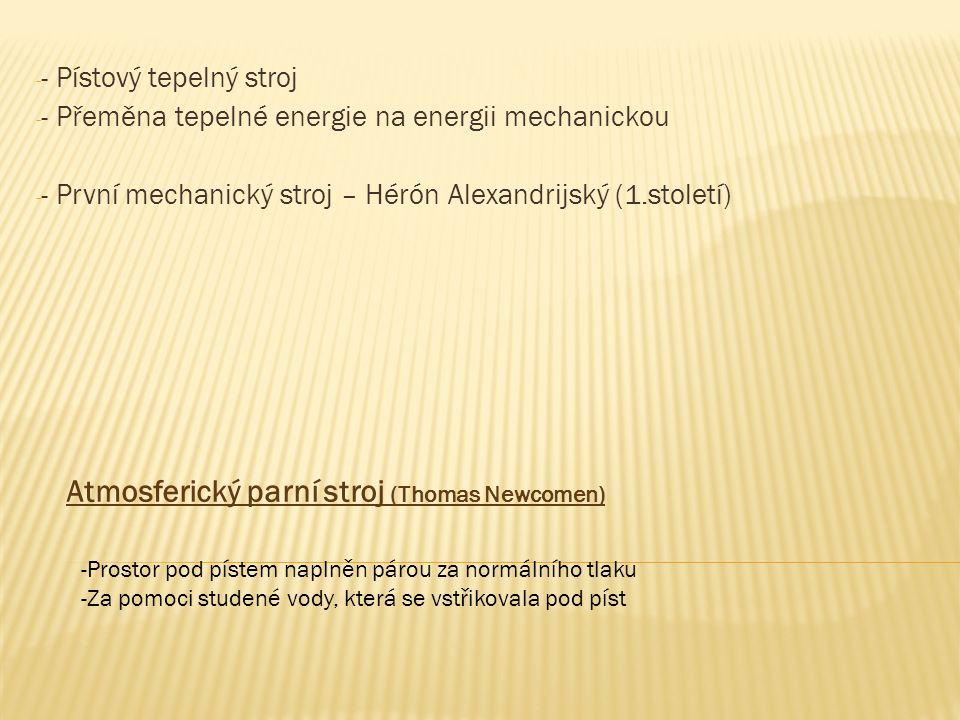 - - Pístový tepelný stroj - - Přeměna tepelné energie na energii mechanickou - - První mechanický stroj – Hérón Alexandrijský (1.století) Atmosferický parní stroj (Thomas Newcomen) -Prostor pod pístem naplněn párou za normálního tlaku -Za pomoci studené vody, která se vstřikovala pod píst