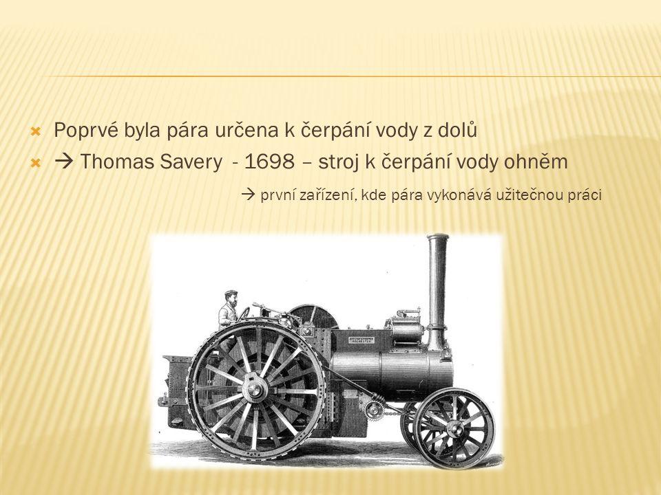  Poprvé byla pára určena k čerpání vody z dolů   Thomas Savery - 1698 – stroj k čerpání vody ohněm  první zařízení, kde pára vykonává užitečnou práci