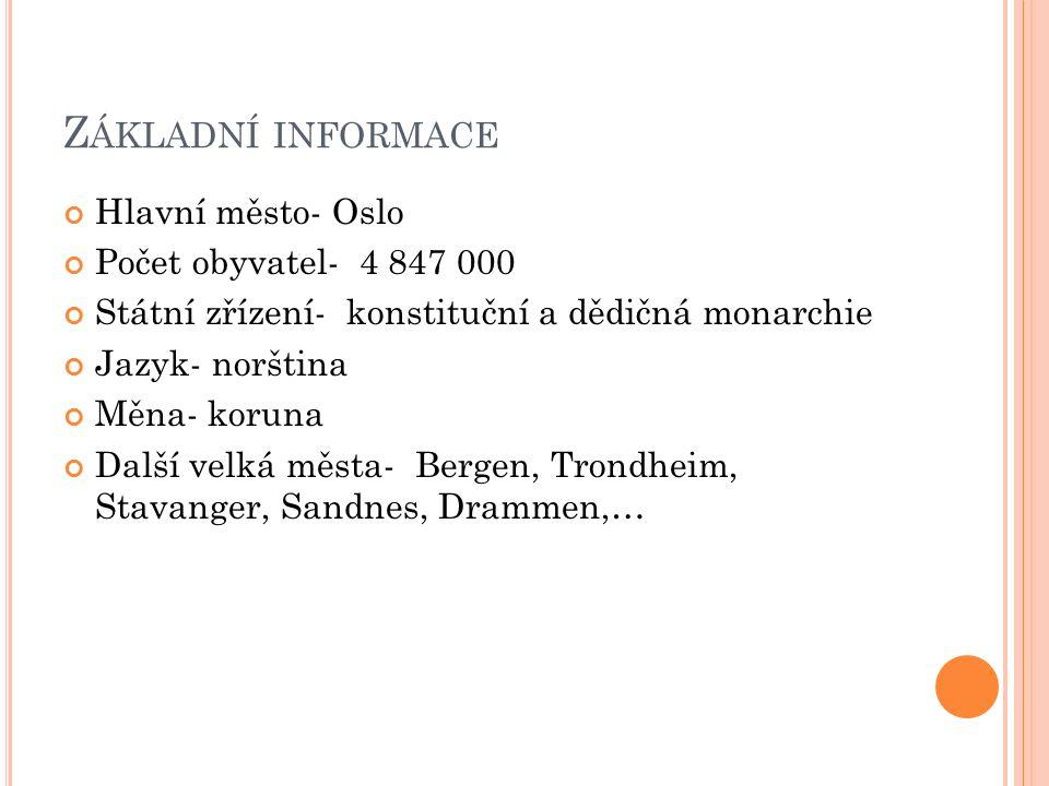 Z ÁKLADNÍ INFORMACE Hlavní město- Oslo Počet obyvatel- 4 847 000 Státní zřízení- konstituční a dědičná monarchie Jazyk- norština Měna- koruna Další velká města- Bergen, Trondheim, Stavanger, Sandnes, Drammen,…