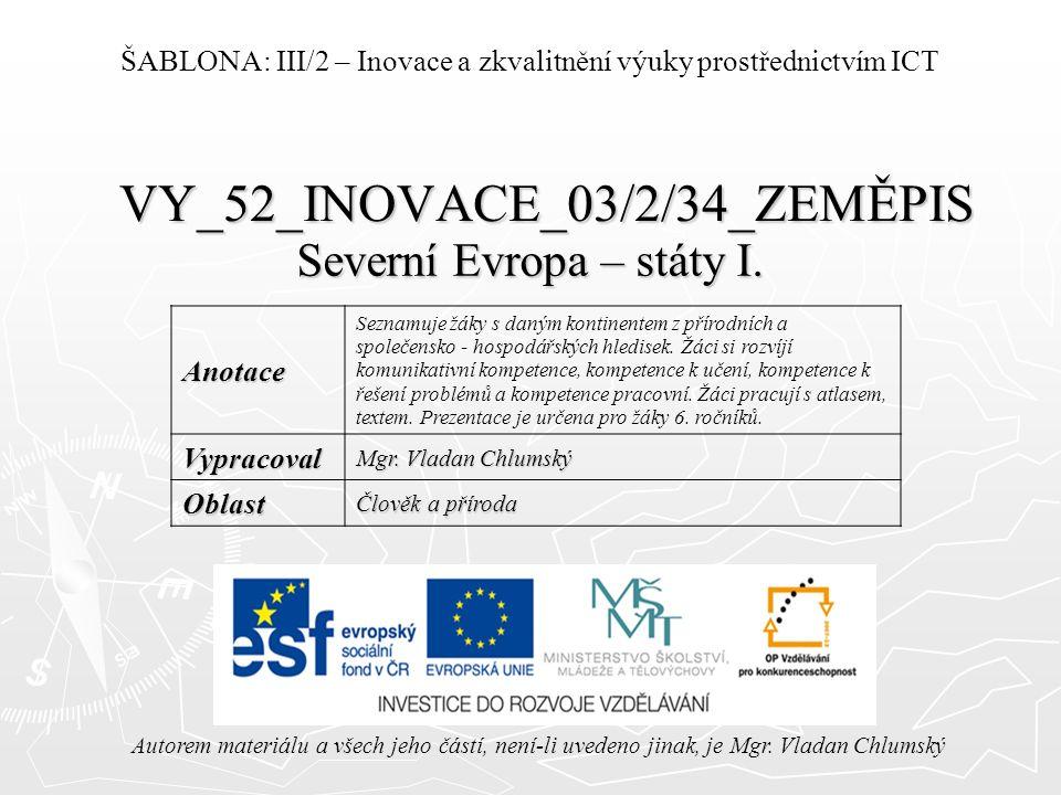 VY_52_INOVACE_03/2/34_ZEMĚPIS Severní Evropa – státy I. Autorem materiálu a všech jeho částí, není-li uvedeno jinak, je Mgr. Vladan Chlumský ŠABLONA: