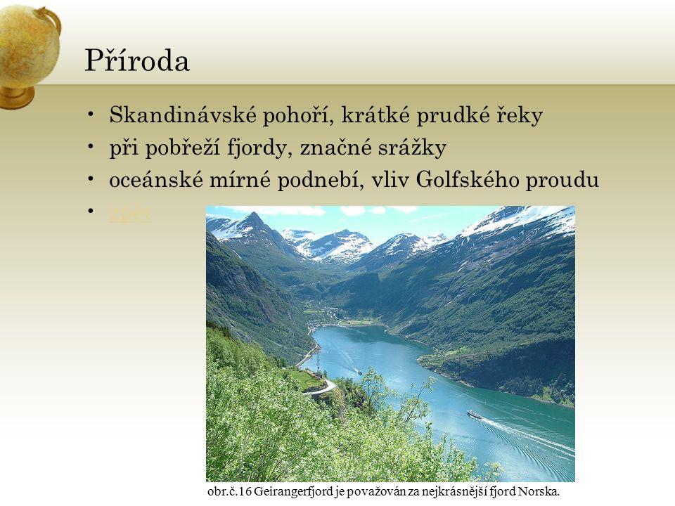 Příroda Skandinávské pohoří, krátké prudké řeky při pobřeží fjordy, značné srážky oceánské mírné podnebí, vliv Golfského proudu zpět obr.č.16 Geirangerfjord je považován za nejkrásnější fjord Norska.