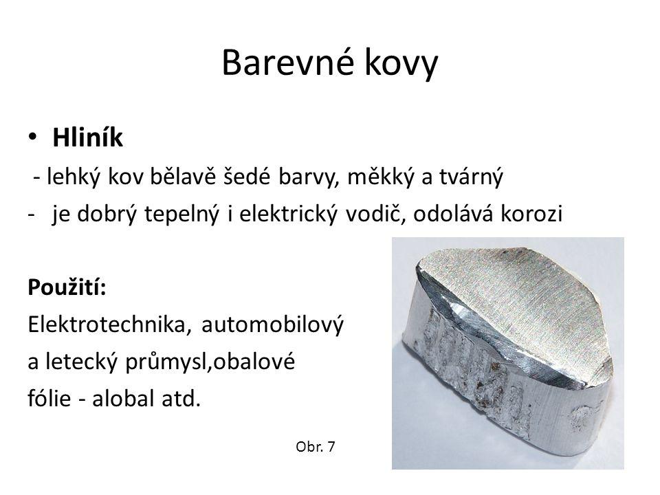 Barevné kovy Hliník - lehký kov bělavě šedé barvy, měkký a tvárný -je dobrý tepelný i elektrický vodič, odolává korozi Použití: Elektrotechnika, automobilový a letecký průmysl,obalové fólie - alobal atd.