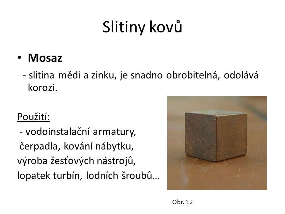 Slitiny kovů Mosaz - slitina mědi a zinku, je snadno obrobitelná, odolává korozi.