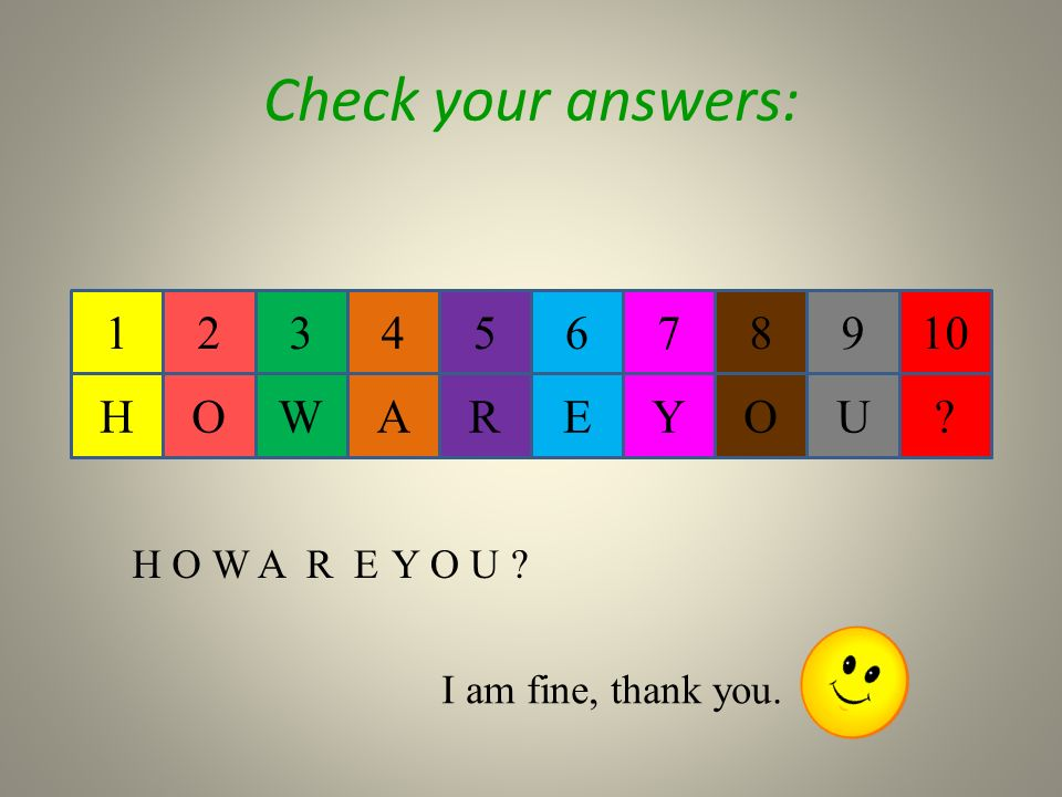 123765498 Check your answers: HOWYERAUO I am fine, thank you. H O WY O U Y O U A R E