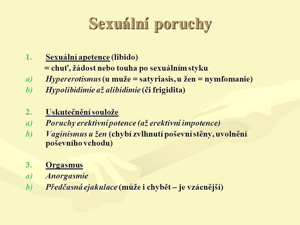 Sexuální poruchy 1.Sexuální apetence (libido) = chuť, žádost nebo touha po sexuálním styku = chuť, žádost nebo touha po sexuálním styku a)Hypererotismus (u muže = satyriasis, u žen = nymfomanie) b)Hypolibidimie až alibidimie (či frigidita) 2.Uskutečnění soulože a)Poruchy erektivní potence (až erektivní impotence) b)Vaginismus u žen (chybí zvlhnutí poševní stěny, uvolnění poševního vchodu) 3.Orgasmus a)Anorgasmie b)Předčasná ejakulace (může i chybět – je vzácnější)