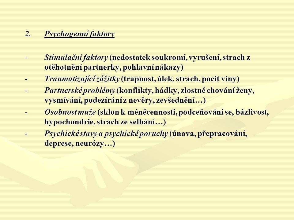 2.Psychogenní faktory -Stimulační faktory (nedostatek soukromí, vyrušení, strach z otěhotnění partnerky, pohlavní nákazy) -Traumatizující zážitky (trapnost, úlek, strach, pocit viny) -Partnerské problémy (konflikty, hádky, zlostné chování ženy, vysmívání, podezírání z nevěry, zevšednění…) -Osobnost muže (sklon k méněcennosti, podceňování se, bázlivost, hypochondrie, strach ze selhání…) -Psychické stavy a psychické poruchy (únava, přepracování, deprese, neurózy…)