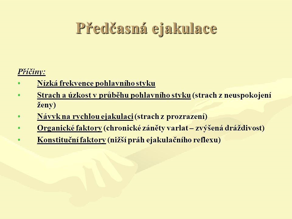 Předčasná ejakulace Příčiny: Nízká frekvence pohlavního stykuNízká frekvence pohlavního styku Strach a úzkost v průběhu pohlavního styku (strach z neuspokojení ženy)Strach a úzkost v průběhu pohlavního styku (strach z neuspokojení ženy) Návyk na rychlou ejakulaci (strach z prozrazení)Návyk na rychlou ejakulaci (strach z prozrazení) Organické faktory (chronické záněty varlat – zvýšená dráždivost)Organické faktory (chronické záněty varlat – zvýšená dráždivost) Konstituční faktory (nižší práh ejakulačního reflexu)Konstituční faktory (nižší práh ejakulačního reflexu)