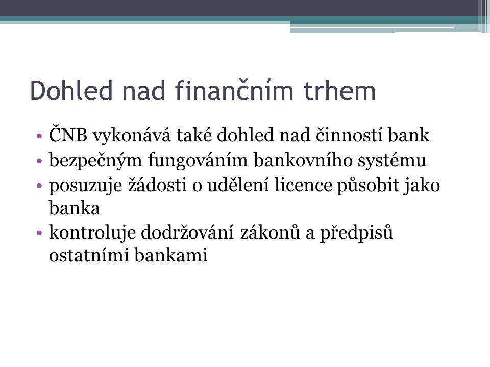 Dohled nad finančním trhem ČNB vykonává také dohled nad činností bank bezpečným fungováním bankovního systému posuzuje žádosti o udělení licence působit jako banka kontroluje dodržování zákonů a předpisů ostatními bankami