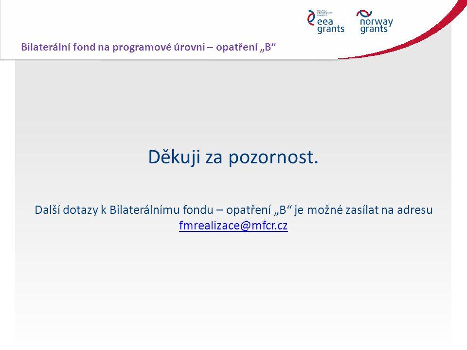 """Děkuji za pozornost. Další dotazy k Bilaterálnímu fondu – opatření """"B"""" je možné zasílat na adresu fmrealizace@mfcr.cz fmrealizace@mfcr.cz Bilaterální"""