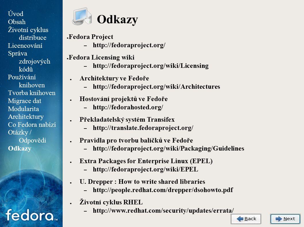 Agenda Odkazy ● Fedora Project – http://fedoraproject.org/ ● Fedora Licensing wiki – http://fedoraproject.org/wiki/Licensing ● Architektury ve Fedoře – http://fedoraproject.org/wiki/Architectures ● Hostování projektů ve Fedoře – http://fedorahosted.org/ ● Překladatelský systém Transifex – http://translate.fedoraproject.org/ ● Pravidla pro tvorbu balíčků ve Fedoře – http://fedoraproject.org/wiki/Packaging/Guidelines ● Extra Packages for Enterprise Linux (EPEL) – http://fedoraproject.org/wiki/EPEL ● U.