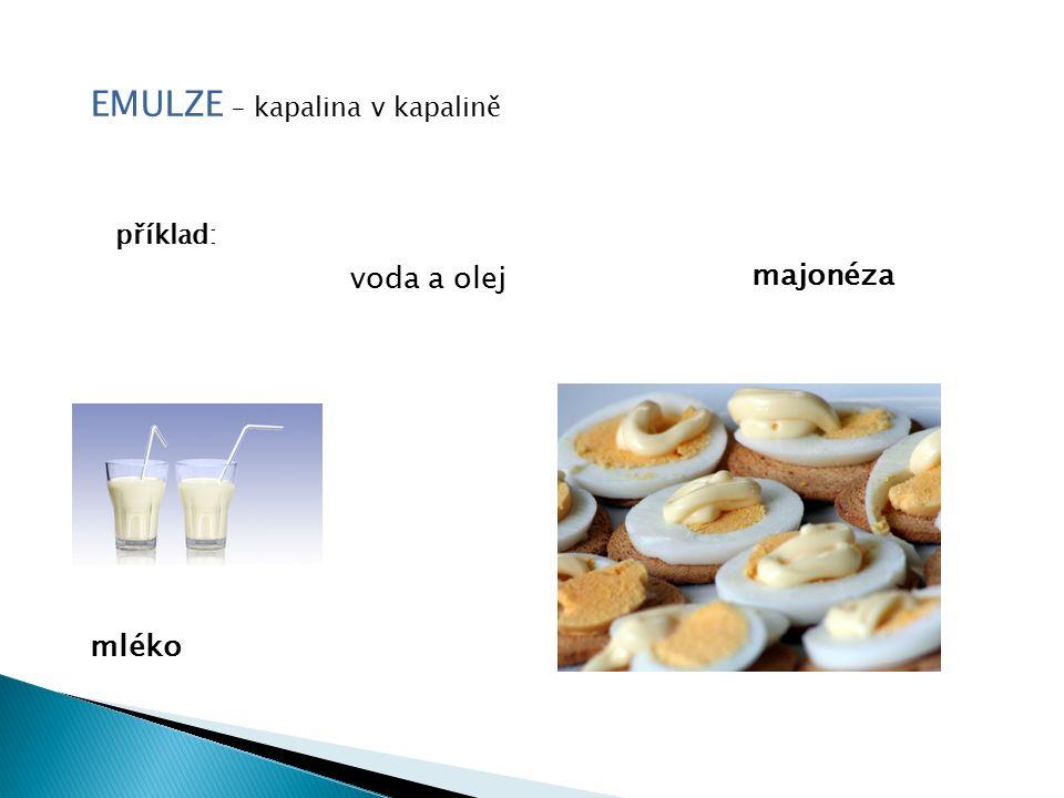 EMULZE – kapalina v kapalině příklad: voda a olej mléko majonéza
