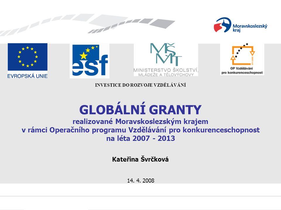 GLOBÁLNÍ GRANTY realizované Moravskoslezským krajem v rámci Operačního programu Vzdělávání pro konkurenceschopnost na léta 2007 - 2013 Kateřina Švrčková 14.